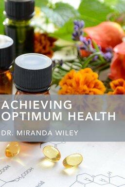 Achieving Optimum Health With Dr. Miranda Wiley