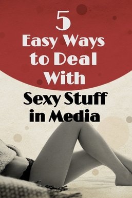 5 Easy Ways to Deal With Sexy Stuff in Media